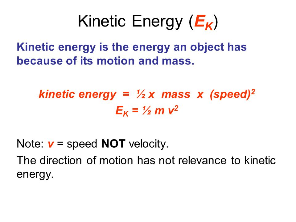 Kinetic Energy (E K ) Kinetic energy is the energy an object has because of its motion and mass. kinetic energy = ½ x mass x (speed) 2 E K = ½ m v 2 N