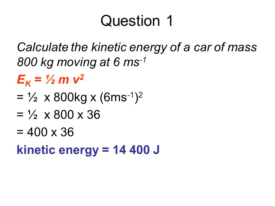 Question 1 Calculate the kinetic energy of a car of mass 800 kg moving at 6 ms -1 E K = ½ m v 2 = ½ x 800kg x (6ms -1 ) 2 = ½ x 800 x 36 = 400 x 36 ki