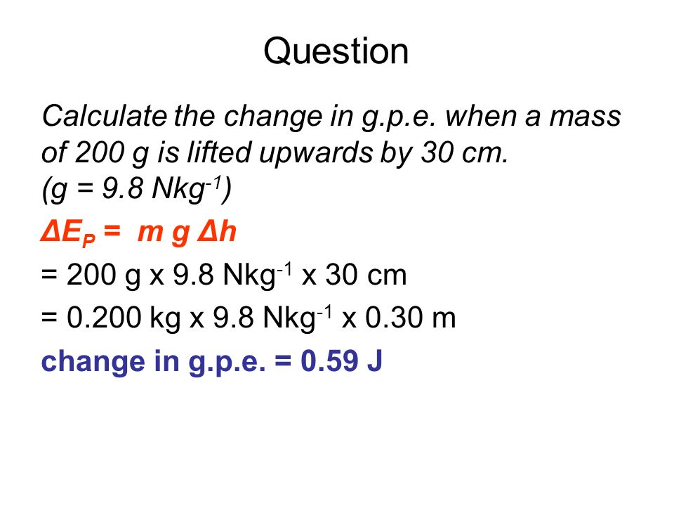 Question Calculate the change in g.p.e. when a mass of 200 g is lifted upwards by 30 cm. (g = 9.8 Nkg -1 ) ΔE P = m g Δh = 200 g x 9.8 Nkg -1 x 30 cm