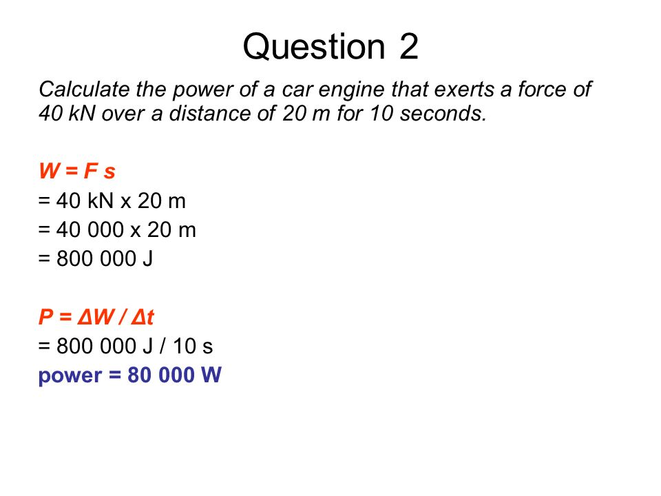 Question 2 Calculate the power of a car engine that exerts a force of 40 kN over a distance of 20 m for 10 seconds. W = F s = 40 kN x 20 m = 40 000 x