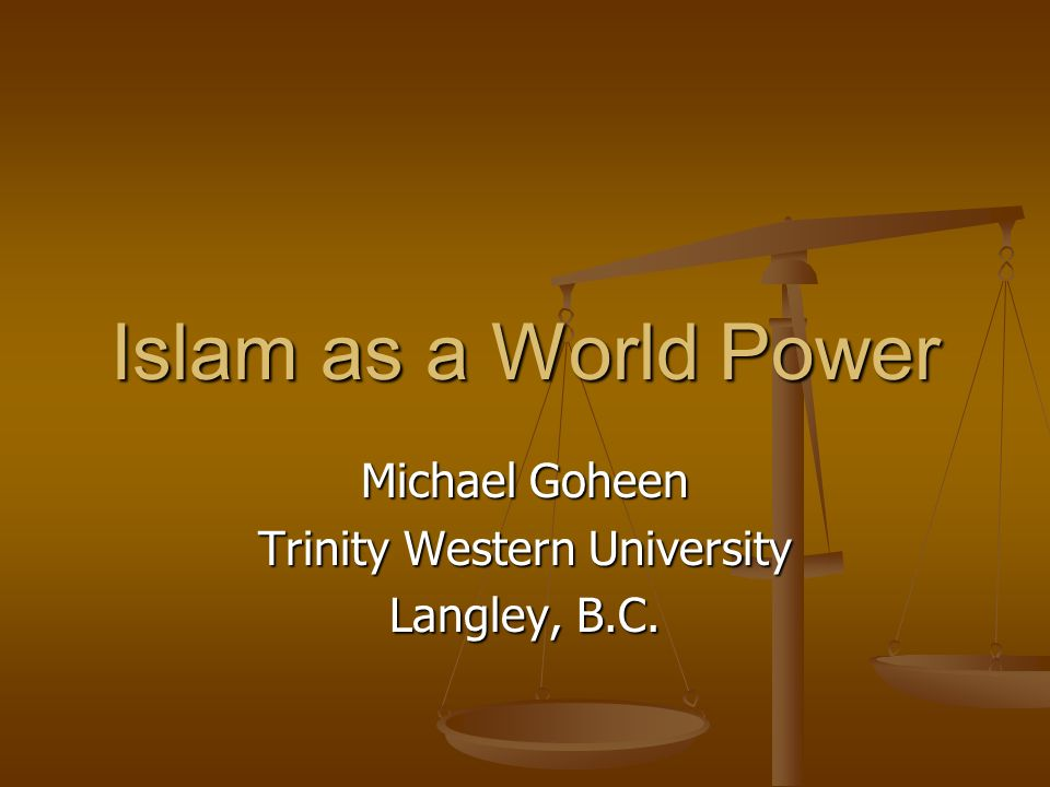 Islam as a World Power Michael Goheen Trinity Western University Langley, B.C.