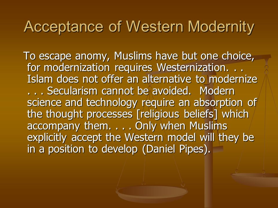 Acceptance of Western Modernity To escape anomy, Muslims have but one choice, for modernization requires Westernization... Islam does not offer an alt