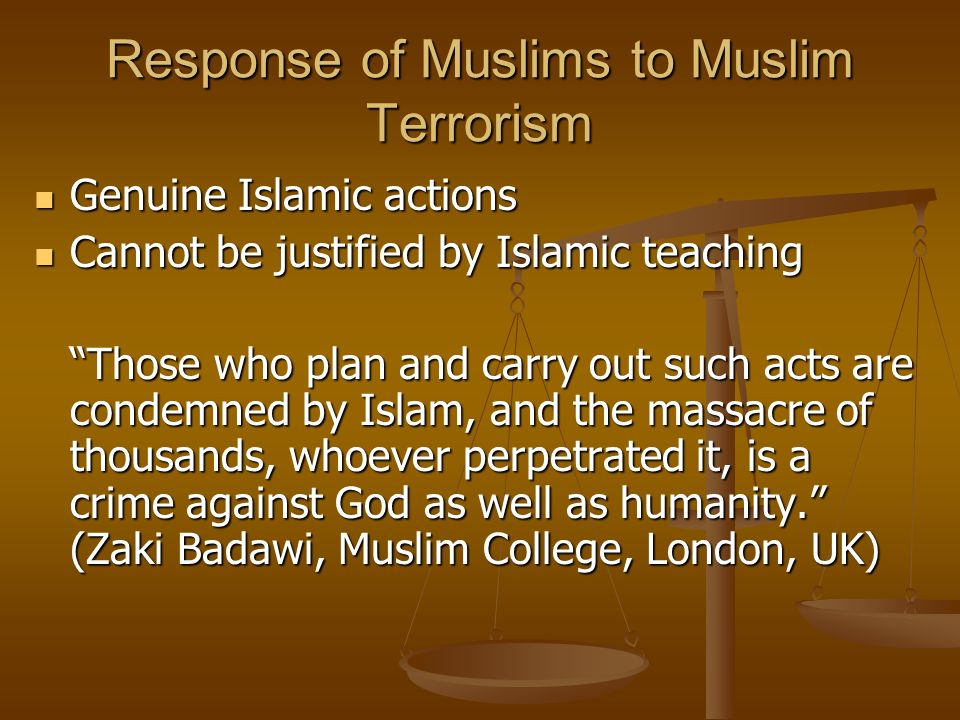 Response of Muslims to Muslim Terrorism Genuine Islamic actions Genuine Islamic actions Cannot be justified by Islamic teaching Cannot be justified by