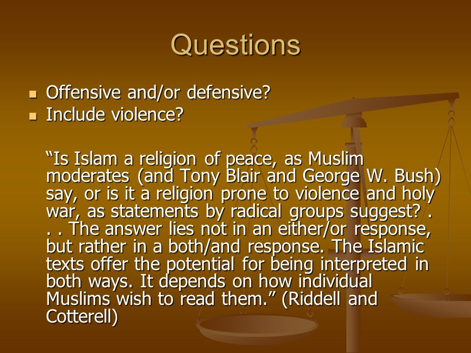 Questions Offensive and/or defensive? Offensive and/or defensive? Include violence? Include violence? Is Islam a religion of peace, as Muslim moderate