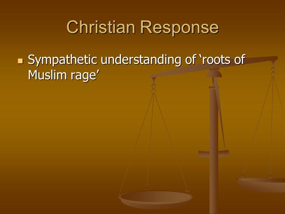 Christian Response Sympathetic understanding of roots of Muslim rage Sympathetic understanding of roots of Muslim rage
