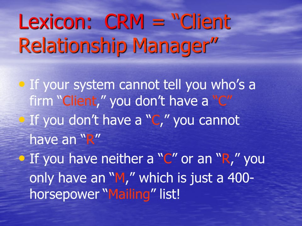 Lexicon: CRM = Client Relationship Manager If your system cannot tell you whos a firm Client, you dont have a C If you dont have a C, you cannot have an R If you have neither a C or an R, you only have an M, which is just a 400- horsepower Mailing list!