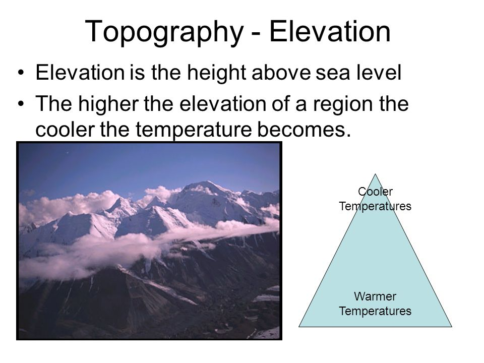 Topography - Elevation Elevation is the height above sea level The higher the elevation of a region the cooler the temperature becomes. Warmer Tempera