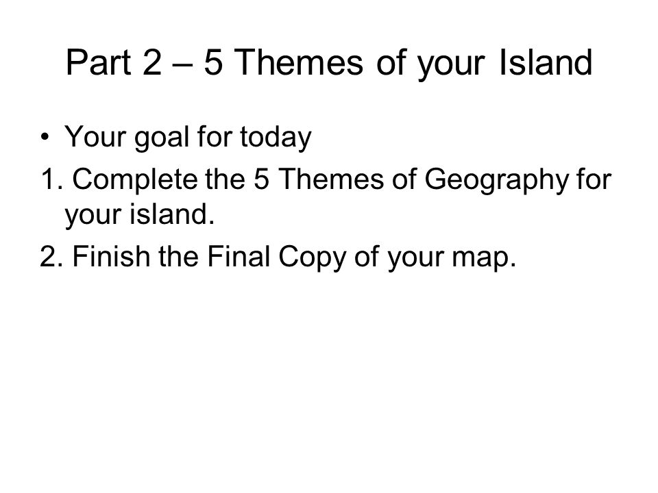 Part 2 – 5 Themes of your Island Your goal for today 1. Complete the 5 Themes of Geography for your island. 2. Finish the Final Copy of your map.