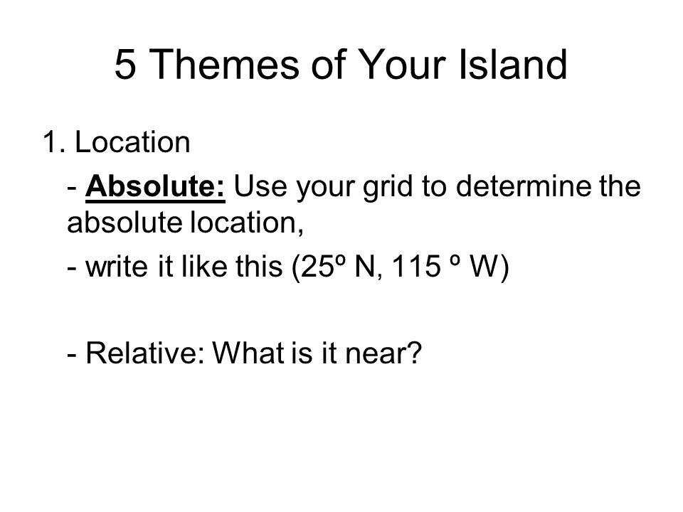 5 Themes of Your Island 1. Location - Absolute: Use your grid to determine the absolute location, - write it like this (25º N, 115 º W) - Relative: Wh