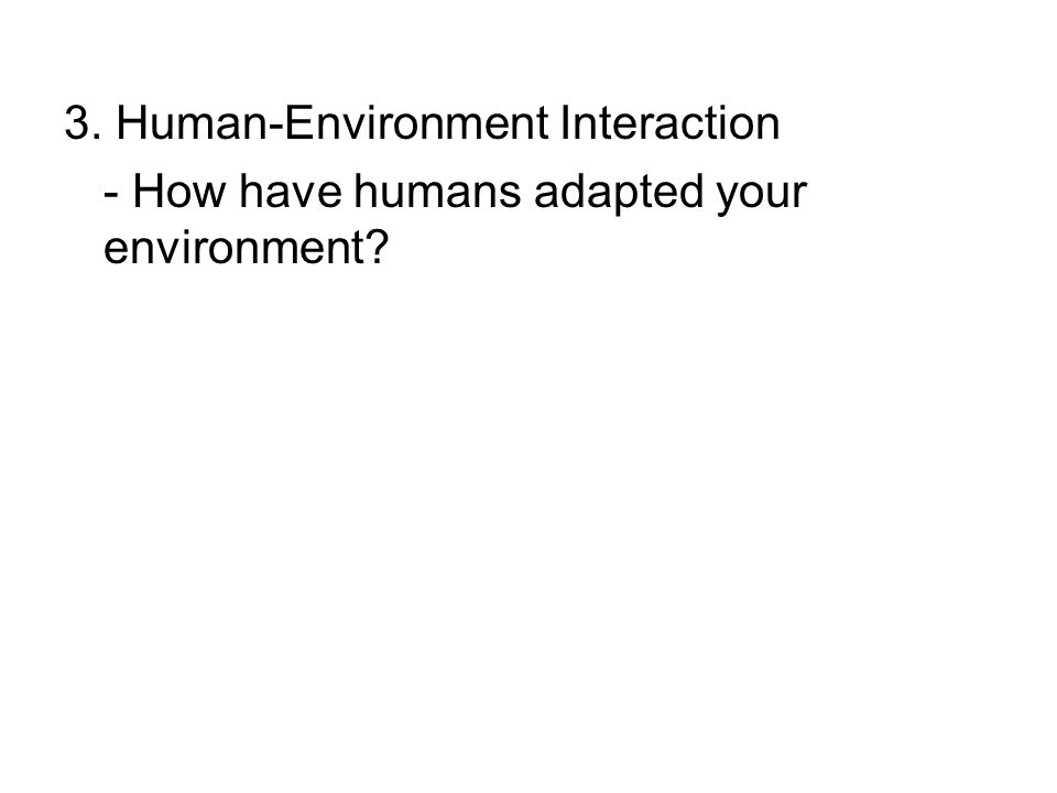 3. Human-Environment Interaction - How have humans adapted your environment?