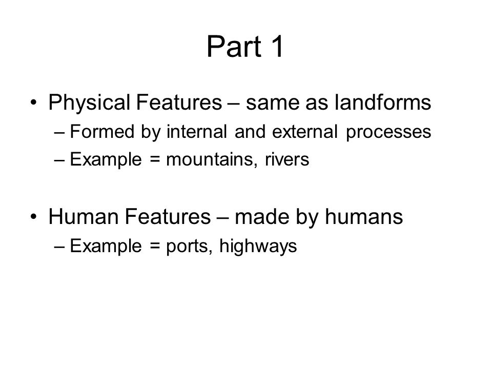 Part 1 Physical Features – same as landforms –Formed by internal and external processes –Example = mountains, rivers Human Features – made by humans –