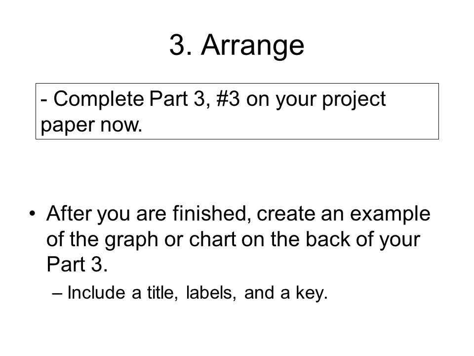 3. Arrange After you are finished, create an example of the graph or chart on the back of your Part 3. –Include a title, labels, and a key. - Complete