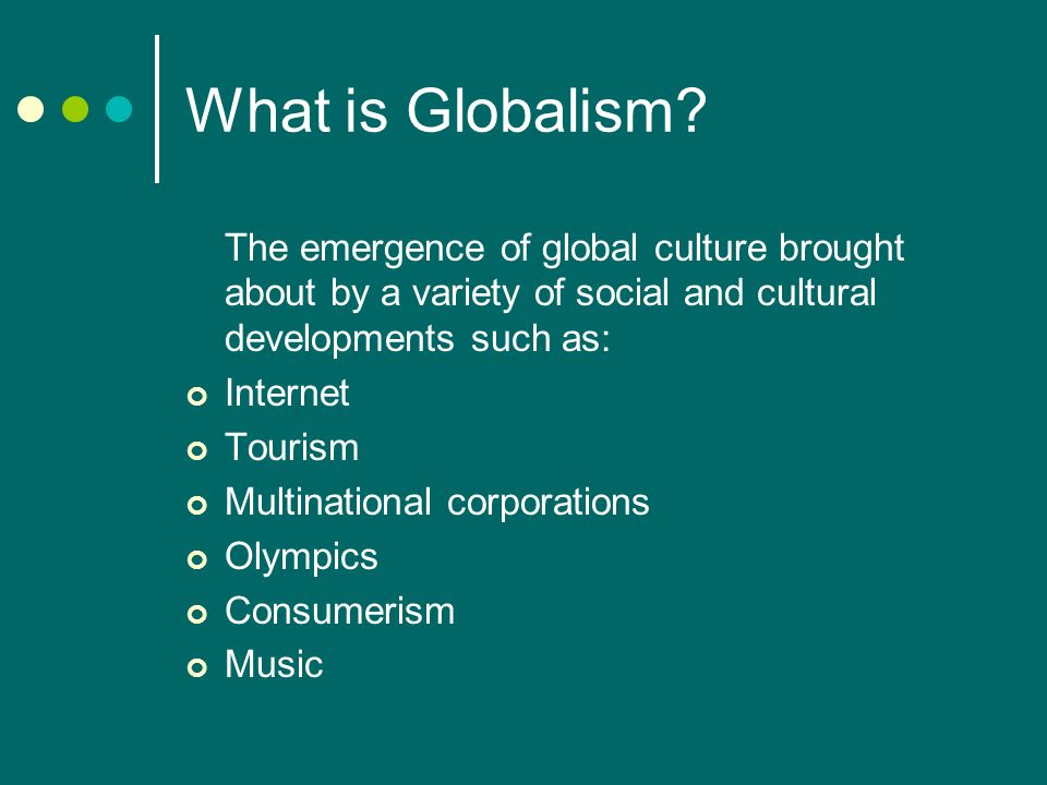 What is Globalism? The emergence of global culture brought about by a variety of social and cultural developments such as: Internet Tourism Multinatio