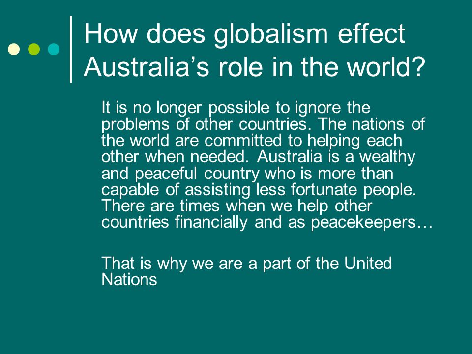 How does globalism effect Australias role in the world? It is no longer possible to ignore the problems of other countries. The nations of the world a