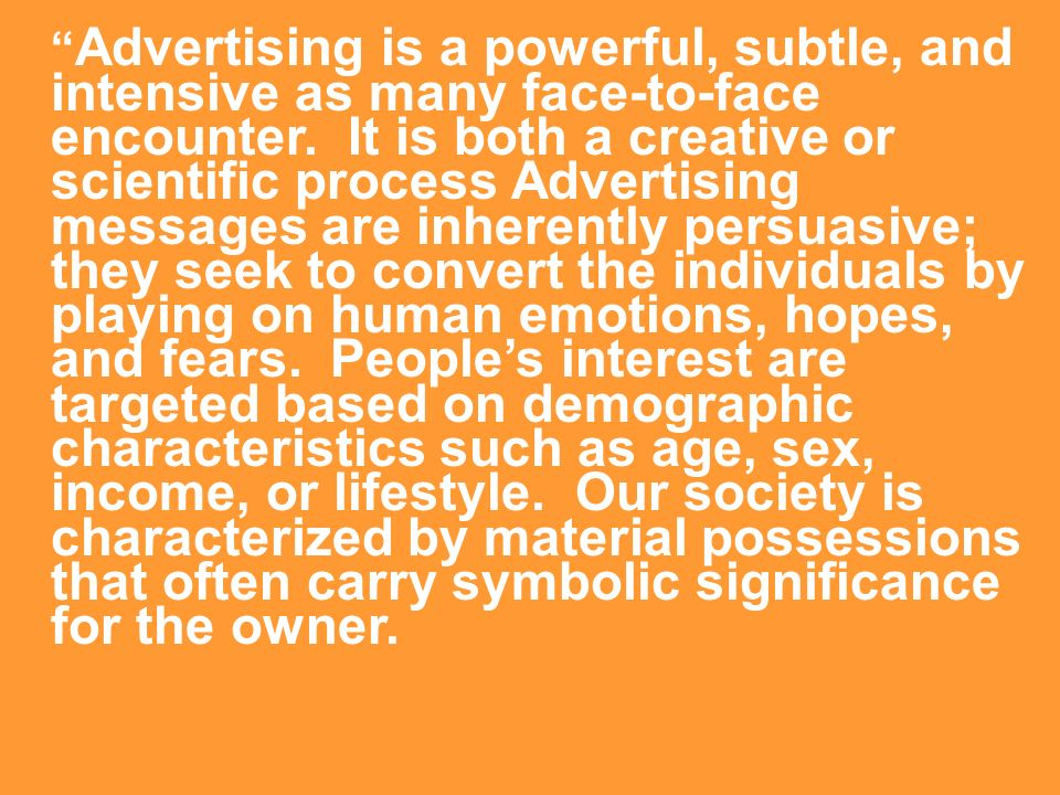 Advertising is a powerful, subtle, and intensive as many face-to-face encounter. It is both a creative or scientific process Advertising messages are