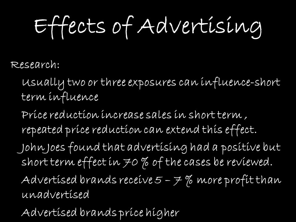 Effects of Advertising Research: Usually two or three exposures can influence-short term influence Price reduction increase sales in short term, repea