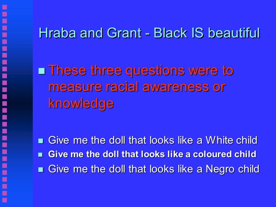 Hraba and Grant - Black IS beautiful n These three questions were to measure racial awareness or knowledge n Give me the doll that looks like a White child n Give me the doll that looks like a coloured child n Give me the doll that looks like a Negro child