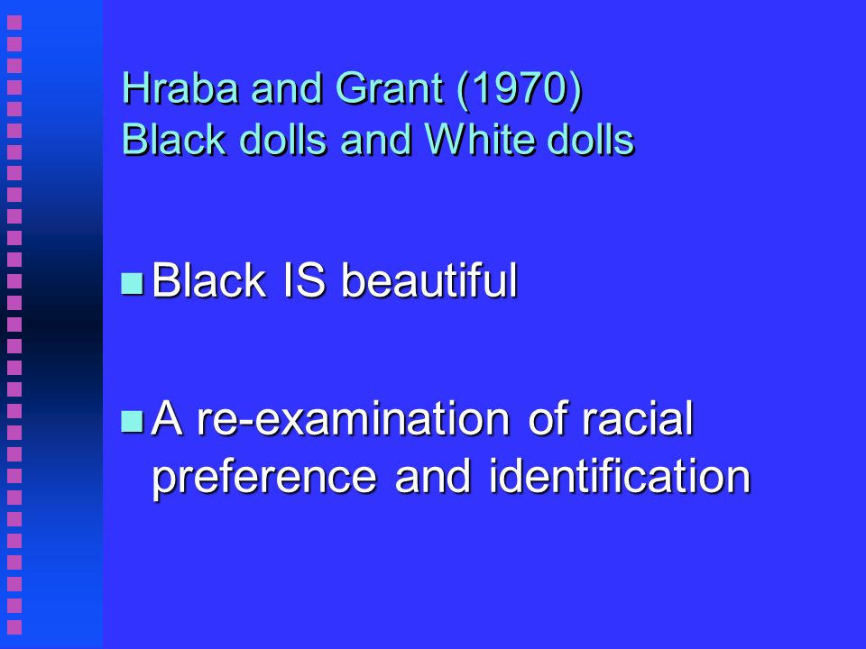 Hraba and Grant - Black IS beautiful n Each child was asked these 8 questions n Give me the doll that you want to play with n Give me the doll that is a nice doll n Give me the doll that looks bad n Give me the doll that is a nice colour n Give me the doll that looks like a White child n Give me the doll that looks like a coloured child n Give me the doll that looks like a Negro child n Give me the doll that looks like you