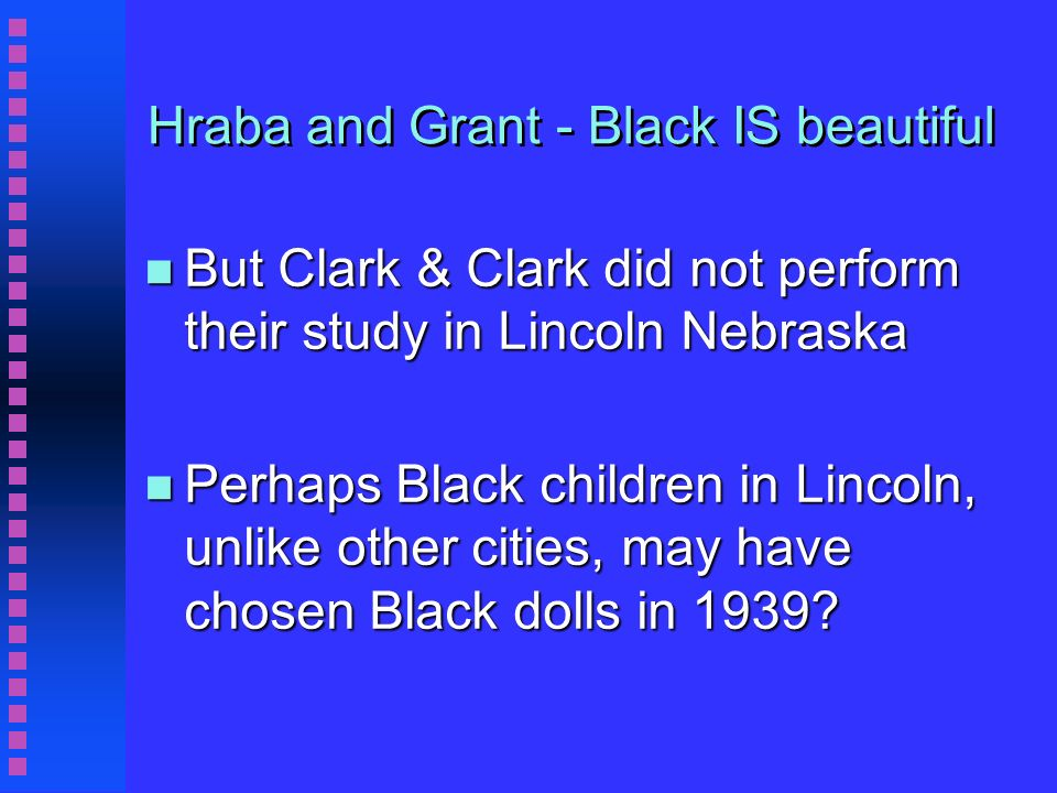 Hraba and Grant - Black IS beautiful n But Clark & Clark did not perform their study in Lincoln Nebraska n Perhaps Black children in Lincoln, unlike other cities, may have chosen Black dolls in 1939