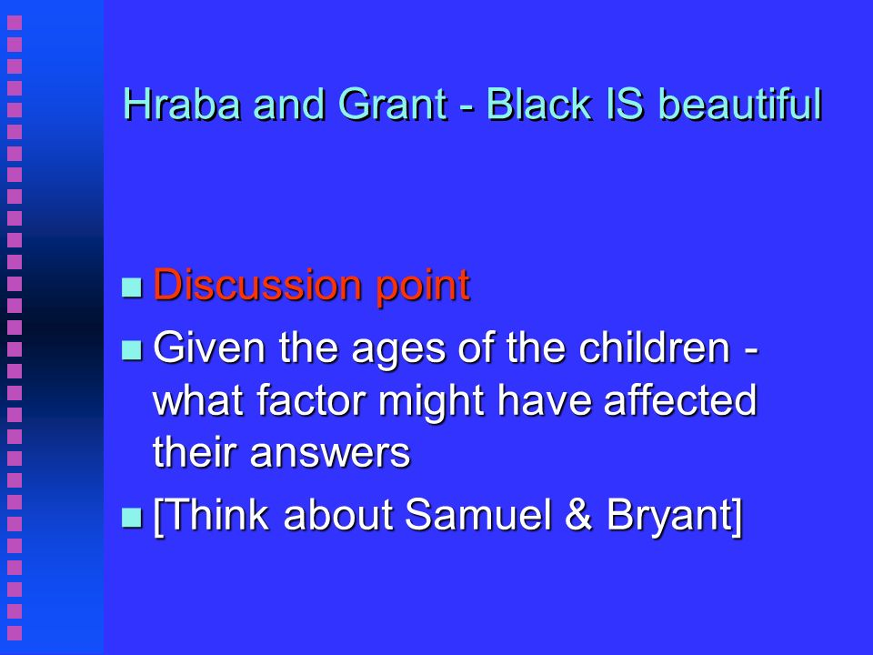 Hraba and Grant - Black IS beautiful n Discussion point n Given the ages of the children - what factor might have affected their answers n [Think about Samuel & Bryant]