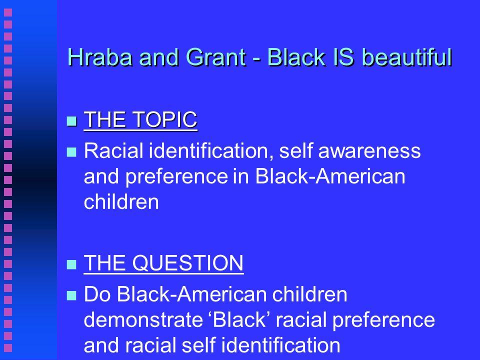 Hraba and Grant - Black IS beautiful n THE TOPIC n n Racial identification, self awareness and preference in Black-American children n n THE QUESTION n n Do Black-American children demonstrate Black racial preference and racial self identification