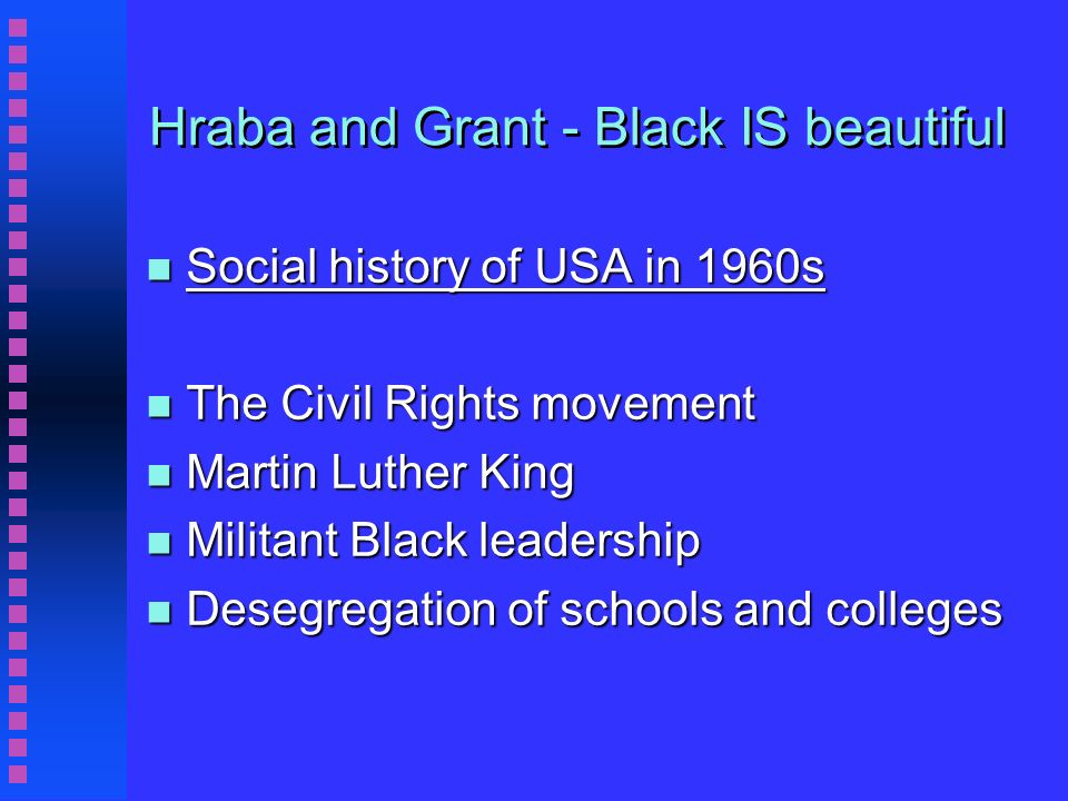 Hraba and Grant - Black IS beautiful n Social history of USA in 1960s n The Civil Rights movement n Martin Luther King n Militant Black leadership n Desegregation of schools and colleges