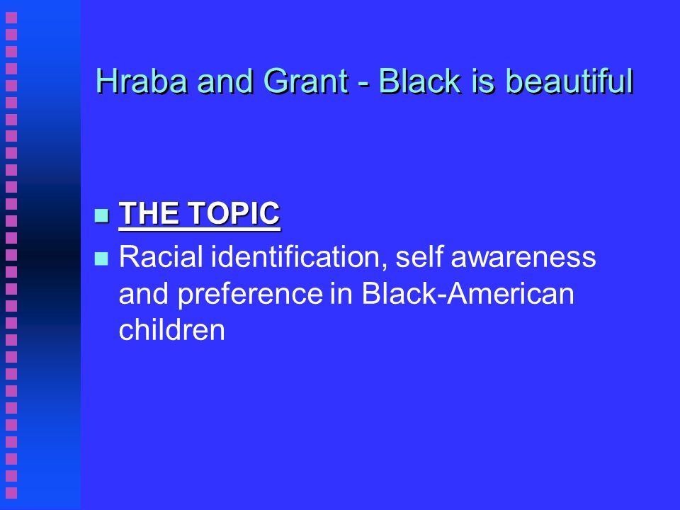 Hraba and Grant - Black is beautiful n n THE QUESTION n n Do Black-American children demonstrate Black racial preference and racial self identification?