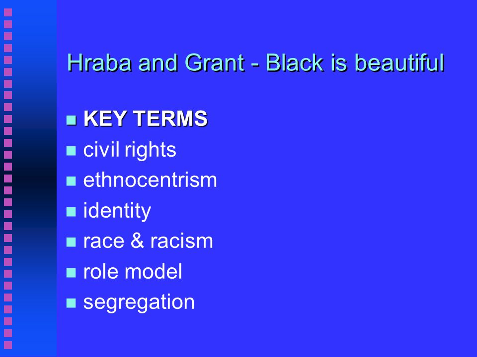Hraba and Grant - Black IS beautiful n Conclusion n Great change between 1939 and 1969 n Inter racial contact might create Black pride