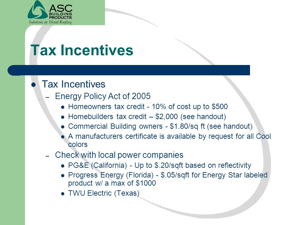 Tax Incentives – Energy Policy Act of 2005 Homeowners tax credit - 10% of cost up to $500 Homebuilders tax credit – $2,000 (see handout) Commercial Bu