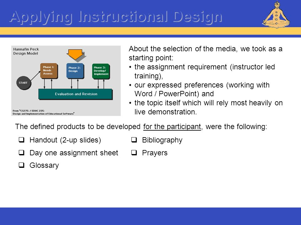 Applying Instructional Design About the selection of the media, we took as a starting point: the assignment requirement (instructor led training), our