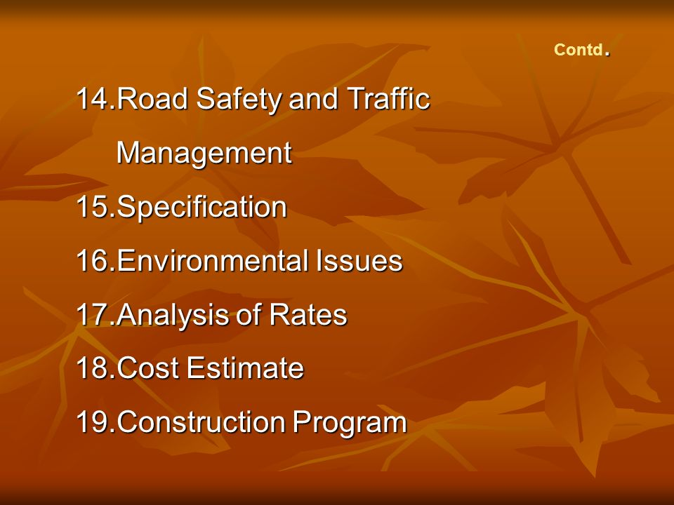 . Contd. 14.Road Safety and Traffic Management Management15.Specification 16.Environmental Issues 17.Analysis of Rates 18.Cost Estimate 19.Constructio
