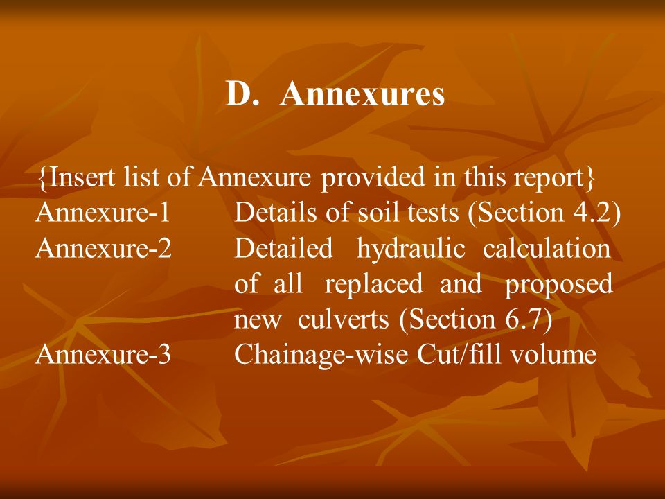 D.Annexures {Insert list of Annexure provided in this report} Annexure-1Details of soil tests (Section 4.2) Annexure-2Detailed hydraulic calculation of all replaced and proposed new culverts (Section 6.7) Annexure-3Chainage-wise Cut/fill volume