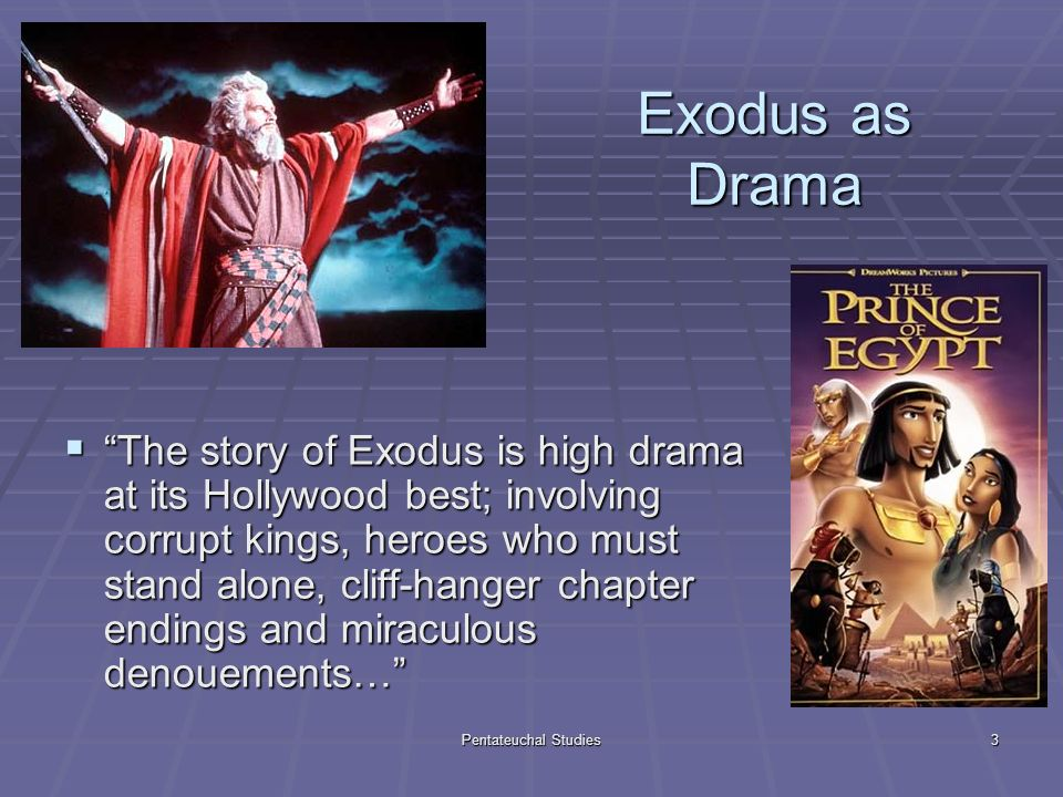Pentateuchal Studies3 Exodus as Drama The story of Exodus is high drama at its Hollywood best; involving corrupt kings, heroes who must stand alone, cliff-hanger chapter endings and miraculous denouements… The story of Exodus is high drama at its Hollywood best; involving corrupt kings, heroes who must stand alone, cliff-hanger chapter endings and miraculous denouements…