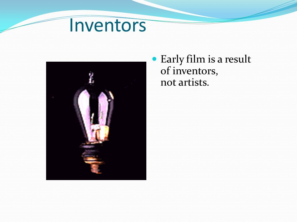 Inventors Early film is a result of inventors, not artists.