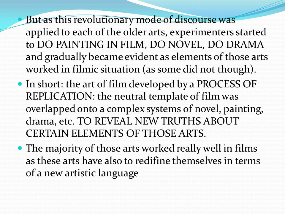 But as this revolutionary mode of discourse was applied to each of the older arts, experimenters started to DO PAINTING IN FILM, DO NOVEL, DO DRAMA and gradually became evident as elements of those arts worked in filmic situation (as some did not though).