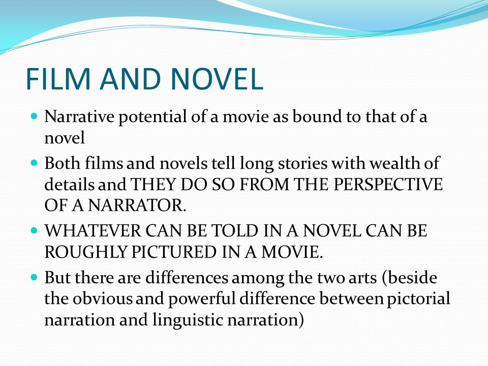 FILM AND NOVEL Narrative potential of a movie as bound to that of a novel Both films and novels tell long stories with wealth of details and THEY DO SO FROM THE PERSPECTIVE OF A NARRATOR.