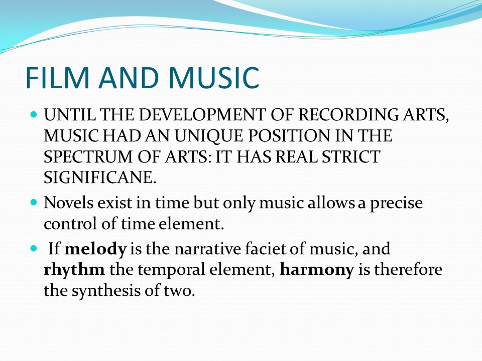 FILM AND MUSIC UNTIL THE DEVELOPMENT OF RECORDING ARTS, MUSIC HAD AN UNIQUE POSITION IN THE SPECTRUM OF ARTS: IT HAS REAL STRICT SIGNIFICANE.