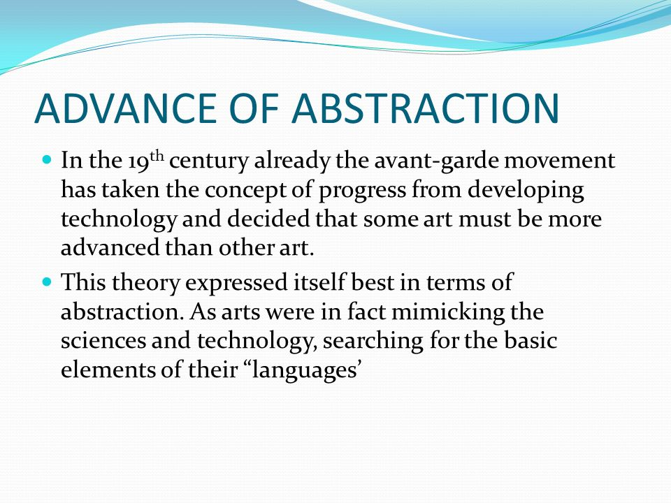 ADVANCE OF ABSTRACTION In the 19 th century already the avant-garde movement has taken the concept of progress from developing technology and decided that some art must be more advanced than other art.