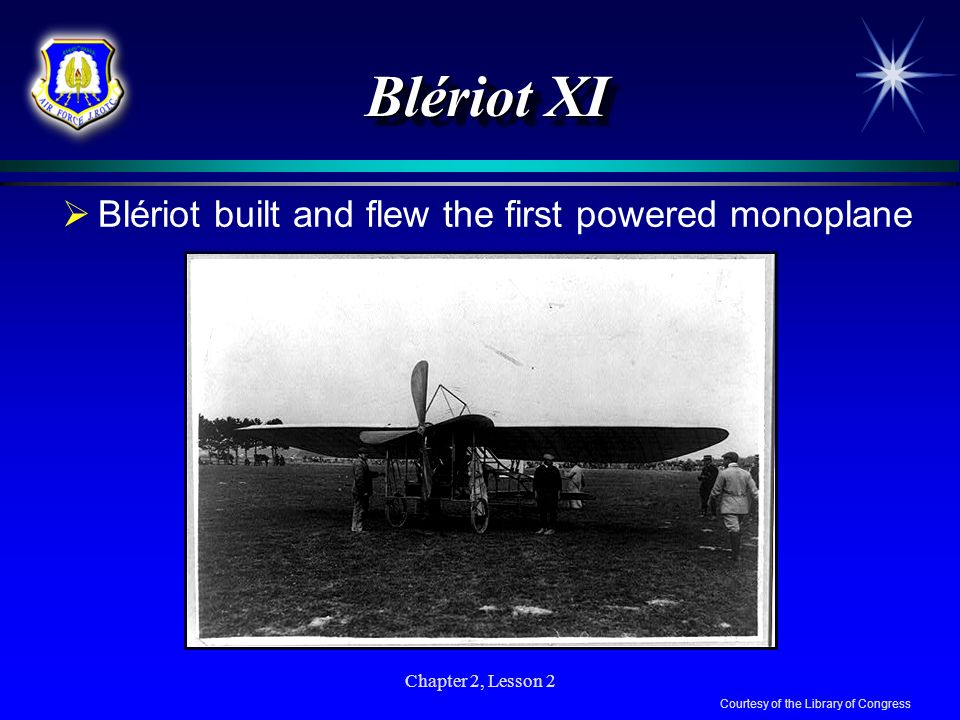 Chapter 2, Lesson 2 Blériot XI Blériot built and flew the first powered monoplane Courtesy of the Library of Congress