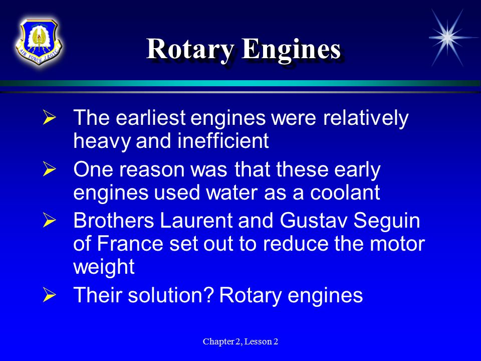 Chapter 2, Lesson 2 Rotary Engines The earliest engines were relatively heavy and inefficient One reason was that these early engines used water as a