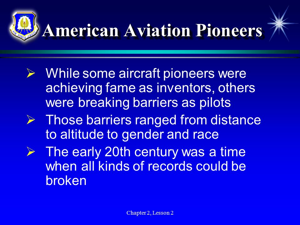 Chapter 2, Lesson 2 American Aviation Pioneers While some aircraft pioneers were achieving fame as inventors, others were breaking barriers as pilots