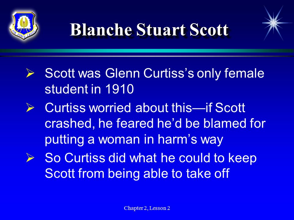 Chapter 2, Lesson 2 Blanche Stuart Scott Scott was Glenn Curtisss only female student in 1910 Curtiss worried about thisif Scott crashed, he feared he