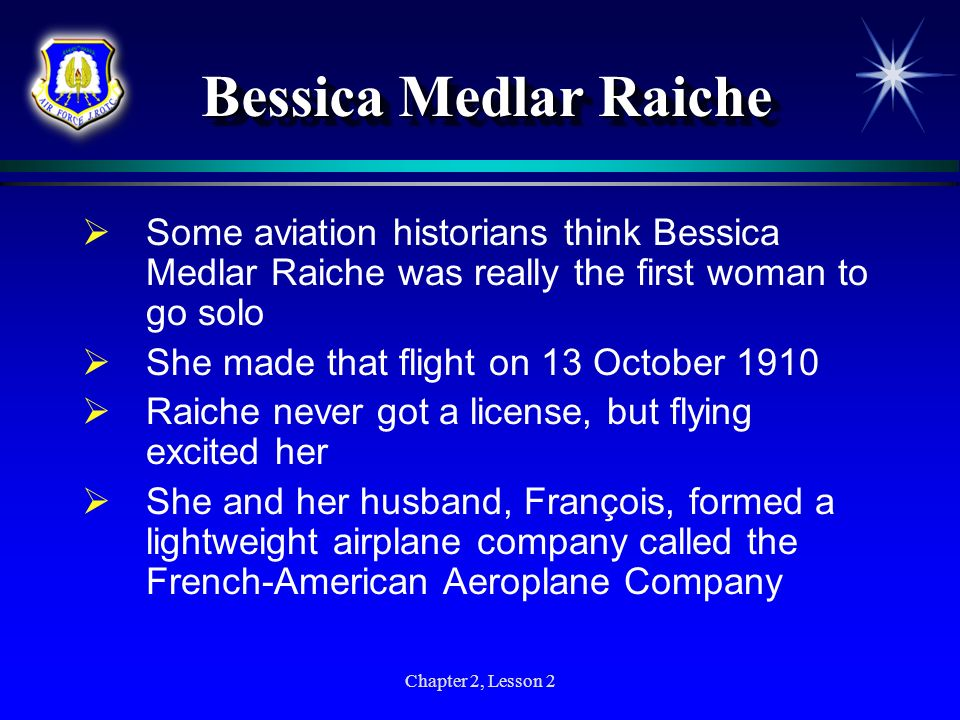 Chapter 2, Lesson 2 Bessica Medlar Raiche Some aviation historians think Bessica Medlar Raiche was really the first woman to go solo She made that fli
