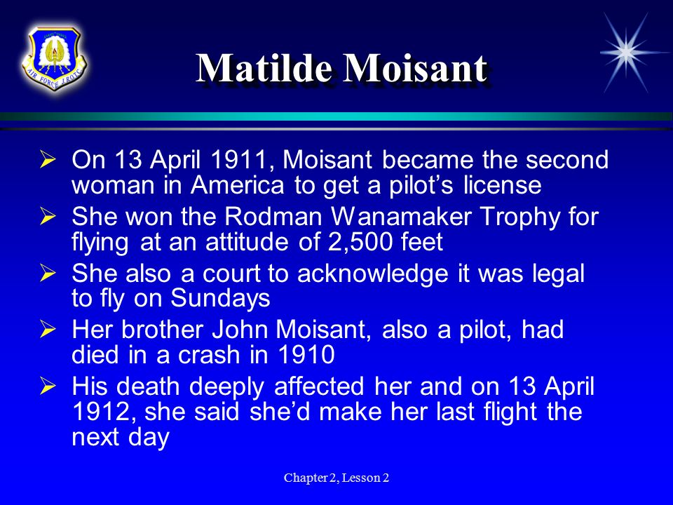 Chapter 2, Lesson 2 Matilde Moisant On 13 April 1911, Moisant became the second woman in America to get a pilots license She won the Rodman Wanamaker
