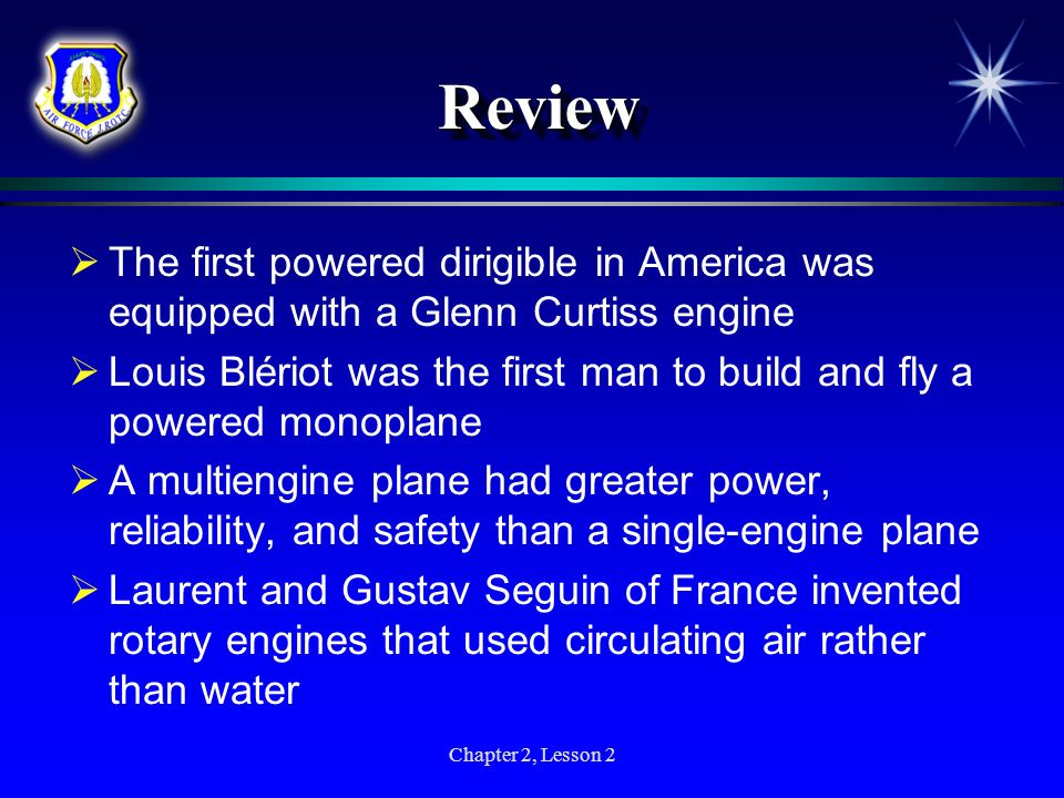 Chapter 2, Lesson 2 ReviewReview The first powered dirigible in America was equipped with a Glenn Curtiss engine Louis Blériot was the first man to bu