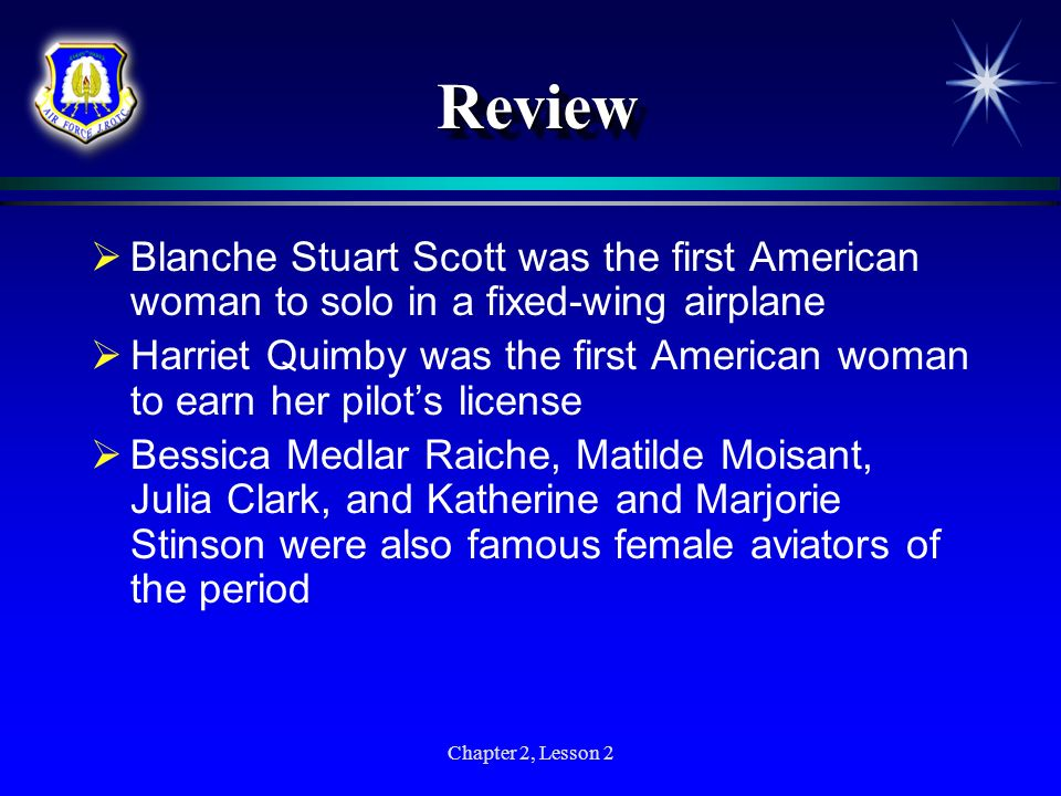 Chapter 2, Lesson 2 ReviewReview Blanche Stuart Scott was the first American woman to solo in a fixed-wing airplane Harriet Quimby was the first Ameri