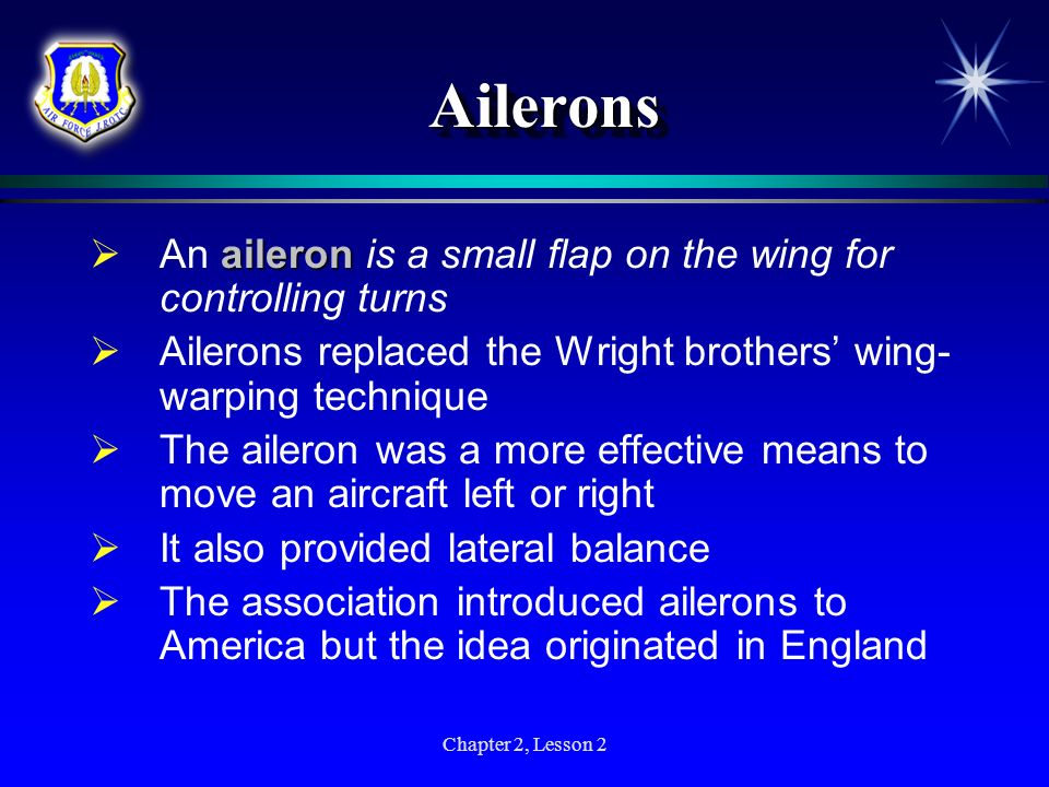 Chapter 2, Lesson 2 Ailerons Ailerons aileron An aileron is a small flap on the wing for controlling turns Ailerons replaced the Wright brothers wing-