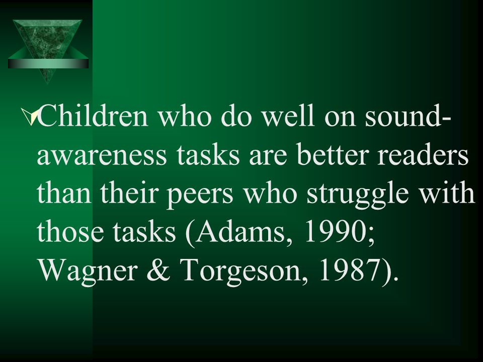 Children who do well on sound- awareness tasks are better readers than their peers who struggle with those tasks (Adams, 1990; Wagner & Torgeson, 1987).