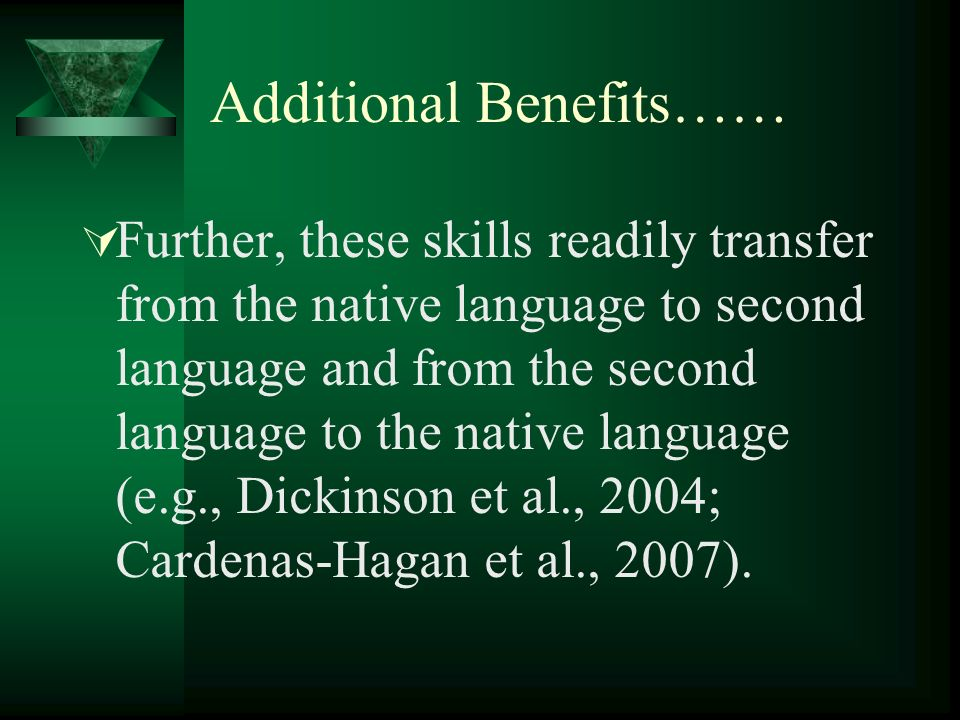 Additional Benefits…… Further, these skills readily transfer from the native language to second language and from the second language to the native language (e.g., Dickinson et al., 2004; Cardenas-Hagan et al., 2007).