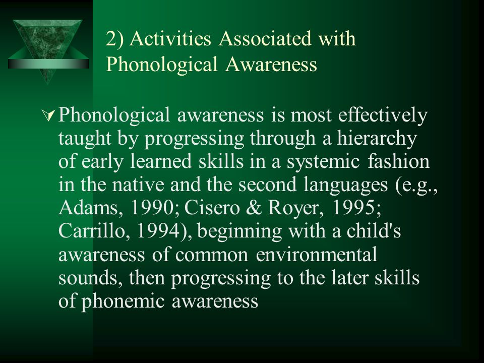 2) Activities Associated with Phonological Awareness Phonological awareness is most effectively taught by progressing through a hierarchy of early learned skills in a systemic fashion in the native and the second languages (e.g., Adams, 1990; Cisero & Royer, 1995; Carrillo, 1994), beginning with a child s awareness of common environmental sounds, then progressing to the later skills of phonemic awareness